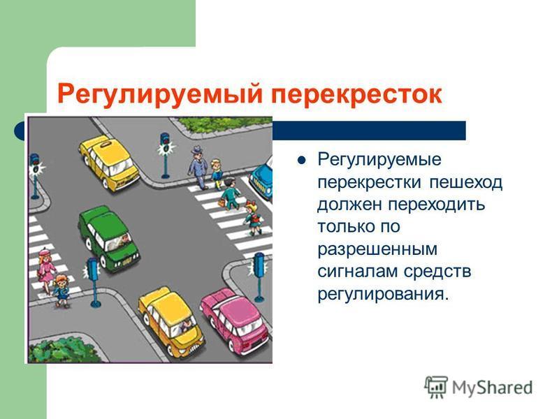 Регулируемый перекресток Регулируемые перекрестки пешеход должен переходить только по разрешенным сигналам средств регулирования.