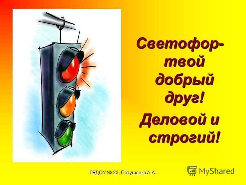 ГБДОУ 23, Петушенко А.А. Светофор- твой добрый друг! Деловой и строгий!