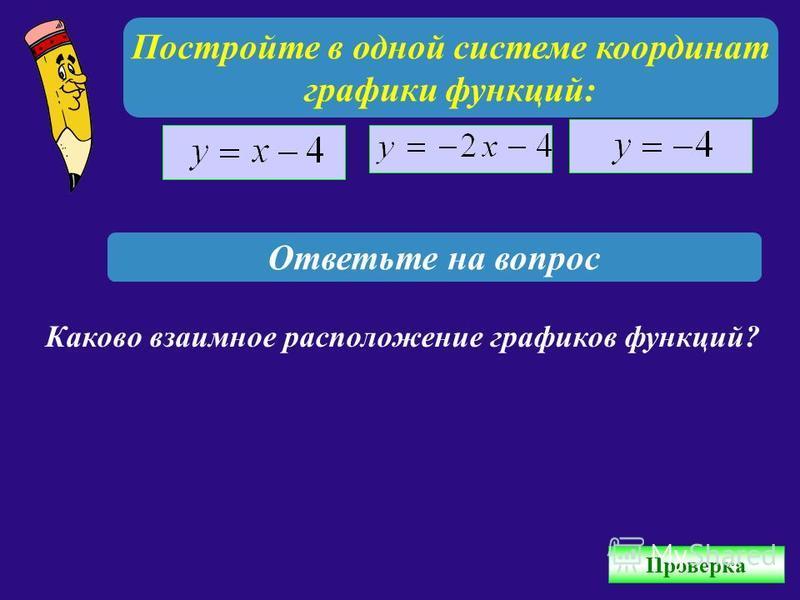 Постройте в одной системе координат графики функций: Ответьте на вопрос Каково взаимное расположение графиков функций? Проверка