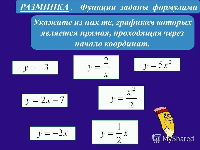 РАЗМИНКА. Функции заданы формулами Укажите из них те, графиком которых является прямая, проходящая через начало координат.