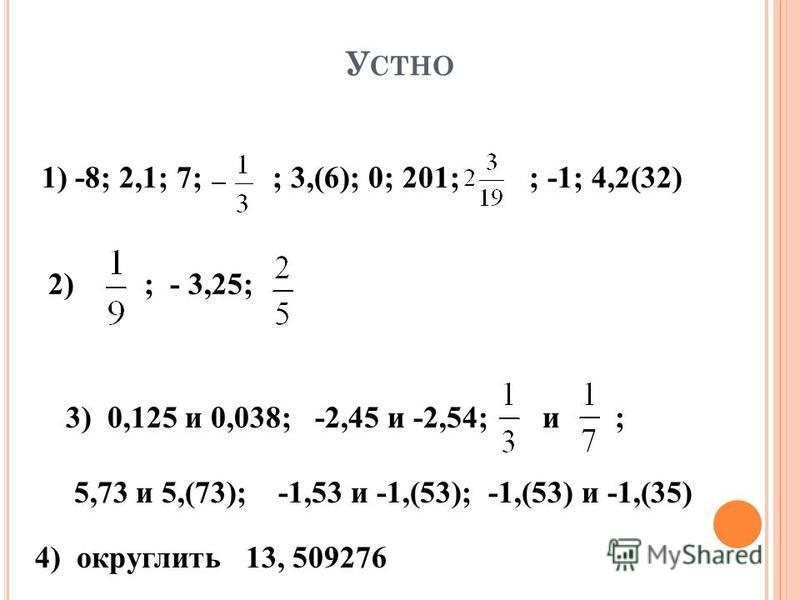 У СТНО 1) -8; 2,1; 7; ; 3,(6); 0; 201; ; -1; 4,2(32) 2) ; - 3,25; 3) 0,125 и 0,038; -2,45 и -2,54; и ; 5,73 и 5,(73); -1,53 и -1,(53); -1,(53) и -1,(35) 4) округлить 13, 509276