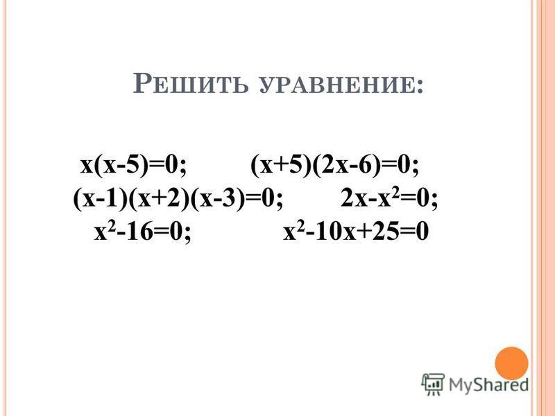 Р ЕШИТЬ УРАВНЕНИЕ : х(х-5)=0; (х+5)(2 х-6)=0; (х-1)(х+2)(х-3)=0; 2 х-х 2 =0; х 2 -16=0; х 2 -10 х+25=0