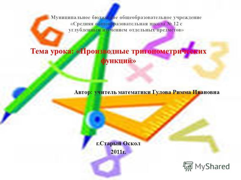 Тема урока: «Производные тригонометрических функций» Автор: учитель математики Гулова Римма Ивановна г.Старый Оскол 2011 г.