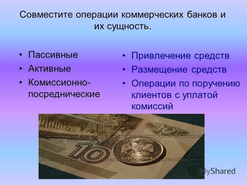 Совместите операции коммерческих банков и их сущность. Привлечение средств Размещение средств Операции по поручению клиентов с уплатой комиссий Пассивные Активные Комиссионно- посреднические