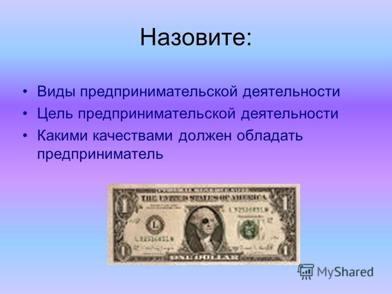 Назовите: Виды предпринимательской деятельности Цель предпринимательской деятельности Какими качествами должен обладать предприниматель