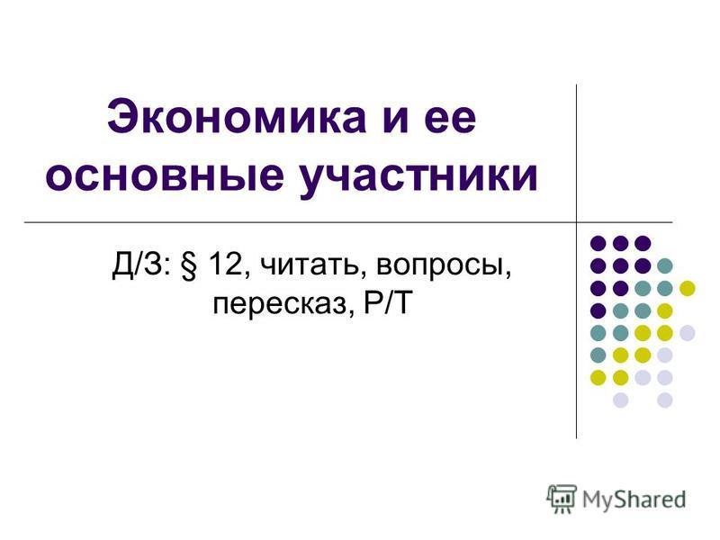 Экономика и ее основные участники Д/З: § 12, читать, вопросы, пересказ, Р/Т