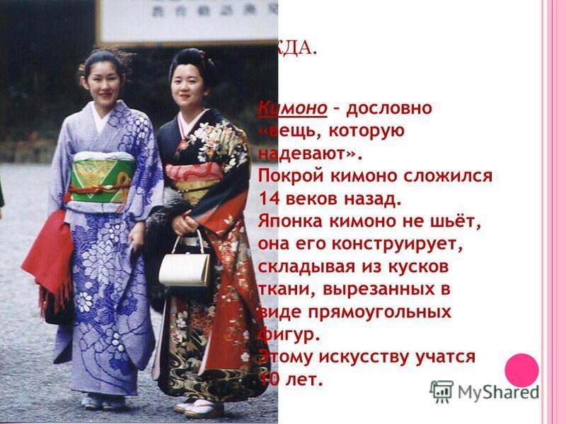 Н АЦИОНАЛЬНАЯ ОДЕЖДА. Кимоно – дословно «вещь, которую надевают». Покрой кимоно сложился 14 веков назад. Японка кимоно не шьёт, она его конструирует, складывая из кусков ткани, вырезанных в виде прямоугольных фигур. Этому искусству учатся 10 лет.