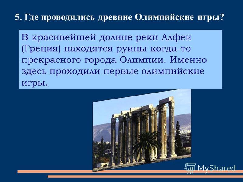 5. Где проводились древние Олимпийские игры? В красивейшей долине реки Алфеи (Греция) находятся руины когда-то прекрасного города Олимпии. Именно здесь проходили первые олимпийские игры.