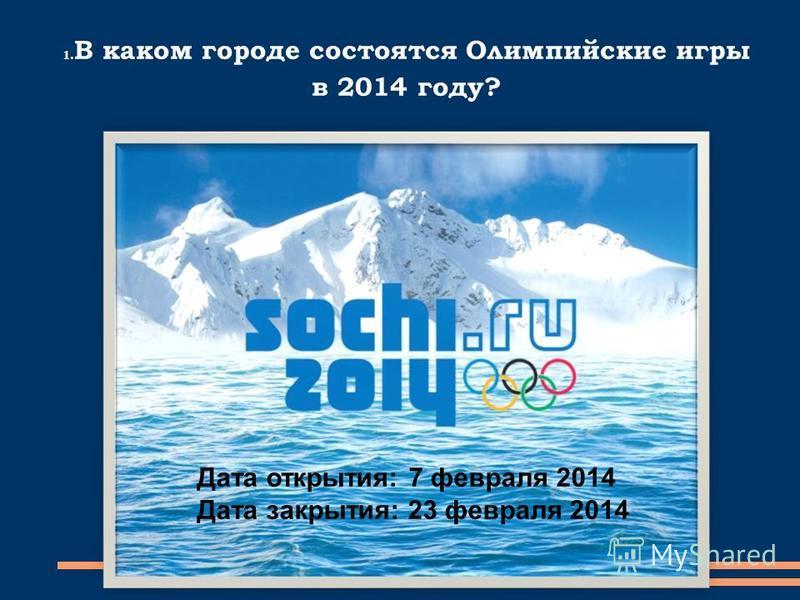 1. В каком городе состоятся Олимпийские игры в 2014 году? Дата открытия: 7 февраля 2014 Дата закрытия: 23 февраля 2014