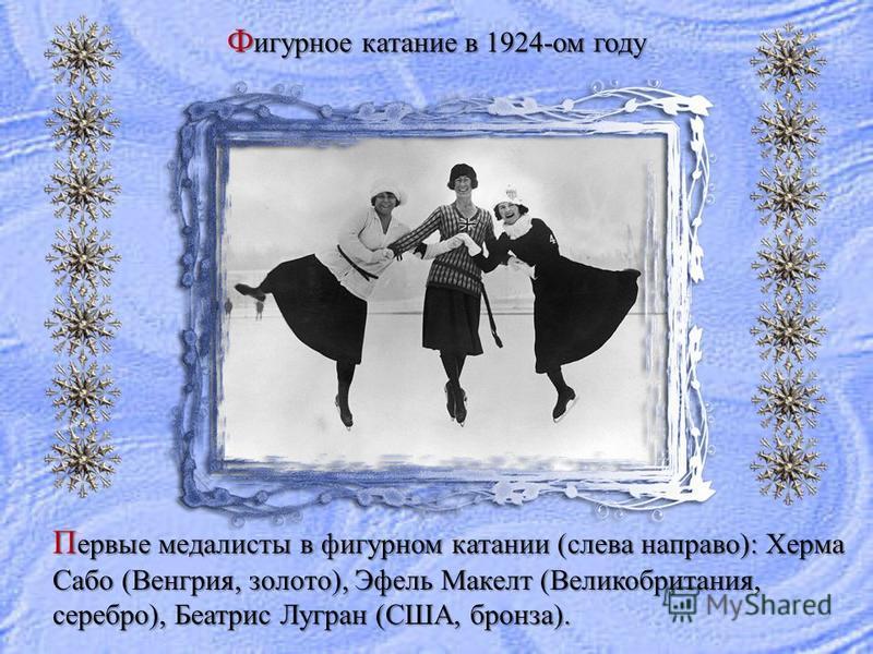 Ф игурное катание в 1924-ом году П ервые медалисты в фигурном катании (слева направо): Херма Сабо (Венгрия, золото), Эфель Макелт (Великобритания, серебро), Беатрис Лугран (США, бронза).