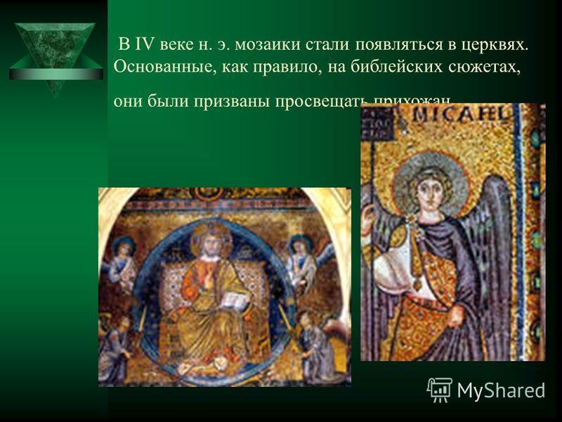 В IV веке н. э. мозаики стали появляться в церквях. Основанные, как правило, на библейских сюжетах, они были призваны просвещать прихожан.