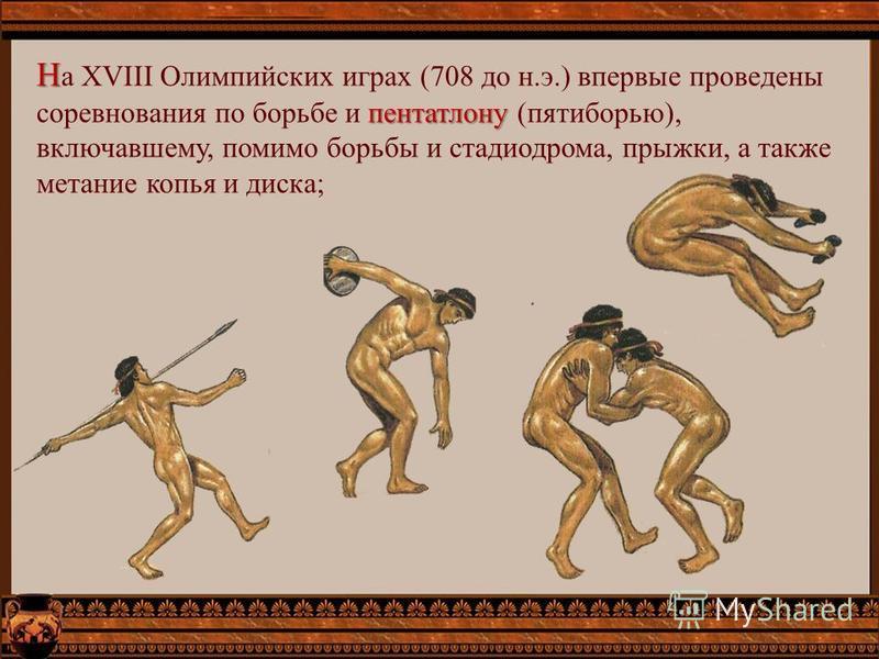 Н пентатлону Н а XVIII Олимпийских играх (708 до н.э.) впервые проведены соревнования по борьбе и пентатлону (пятиборью), включавшему, помимо борьбы и стадиодрома, прыжки, а также метание копья и диска;