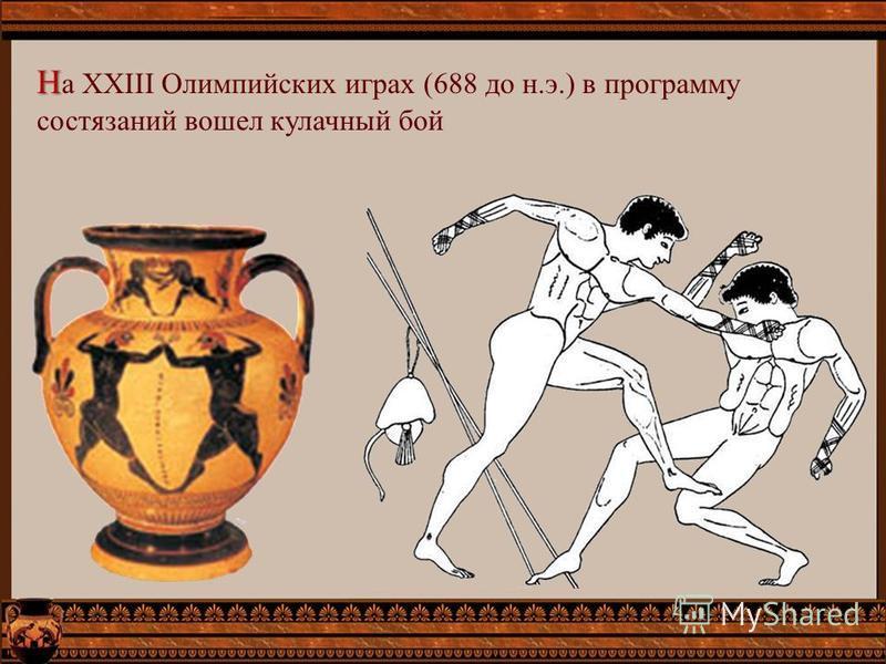 Н Н а XXIII Олимпийских играх (688 до н.э.) в программу состязаний вошел кулачный бой