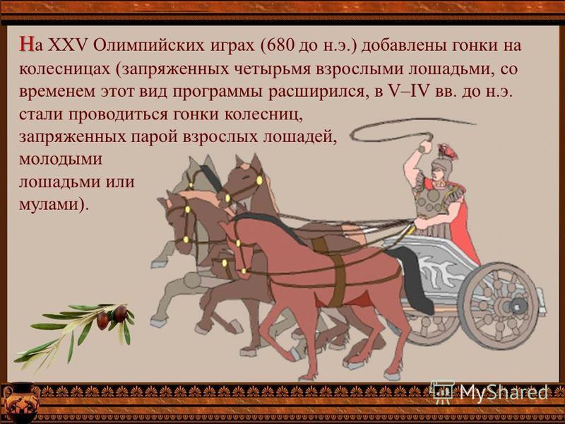Н Н а XXV Олимпийских играх (680 до н.э.) добавлены гонки на колесницах (запряженных четырьмя взрослыми лошадьми, со временем этот вид программы расширился, в V–IV вв. до н.э. стали проводиться гонки колесниц, запряженных парой взрослых лошадей, моло