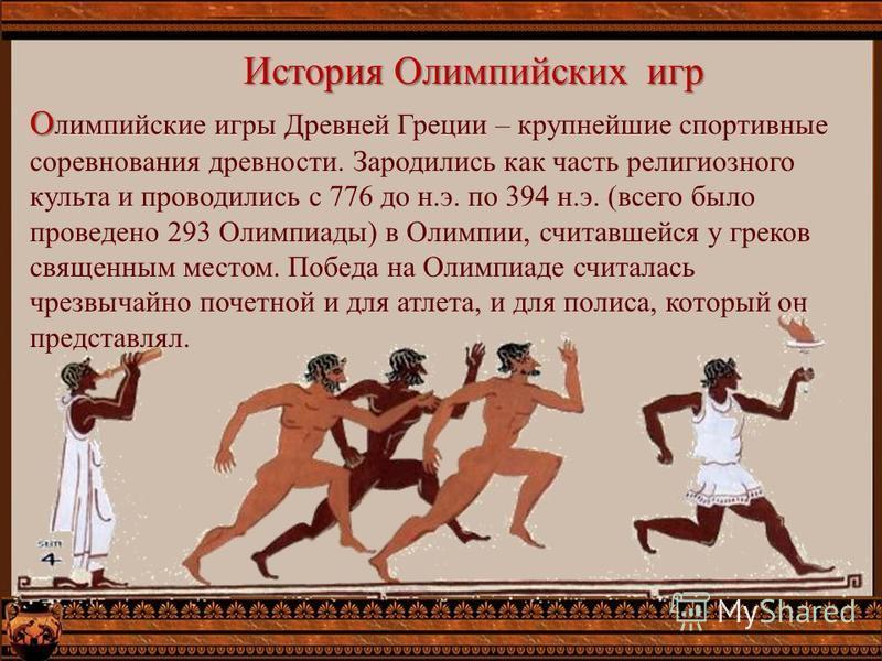 История Олимпийских игр О О лимпийские игры Древней Греции – крупнейшие спортивные соревнования древности. Зародились как часть религиозного культа и проводились с 776 до н.э. по 394 н.э. (всего было проведено 293 Олимпиады) в Олимпии, считавшейся у