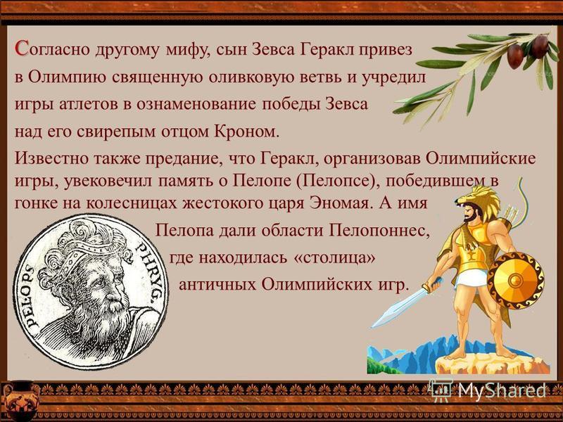 С С огласно другому мифу, сын Зевса Геракл привез в Олимпию священную оливковую ветвь и учредил игры атлетов в ознаменование победы Зевса над его свирепым отцом Кроном. Известно также предание, что Геракл, организовав Олимпийские игры, увековечил пам