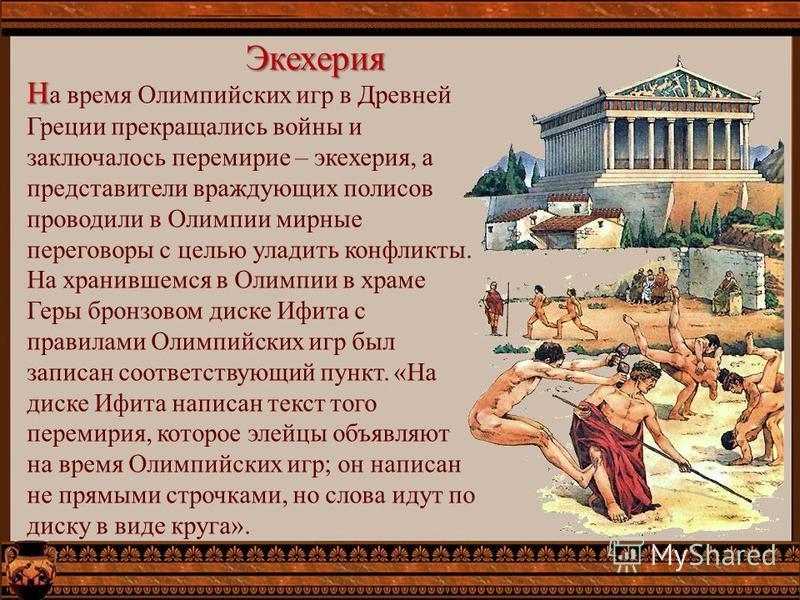 Экехерия Н Н а время Олимпийских игр в Древней Греции прекращались войны и заключалось перемирие – экехерия, а представители враждующих полисов проводили в Олимпии мирные переговоры с целью уладить конфликты. На хранившемся в Олимпии в храме Геры бро