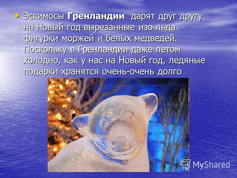 Эскимосы Гренландии дарят друг другу на Новый год вырезанные изо льда фигурки моржей и белых медведей. Поскольку в Гренландии даже летом холодно, как у нас на Новый год, ледяные подарки хранятся очень-очень долго Эскимосы Гренландии дарят друг другу