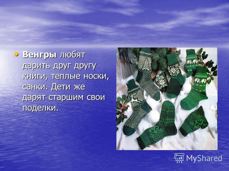 Венгры любят дарить друг другу книги, теплые носки, санки. Дети же дарят старшим свои поделки. Венгры любят дарить друг другу книги, теплые носки, санки. Дети же дарят старшим свои поделки.