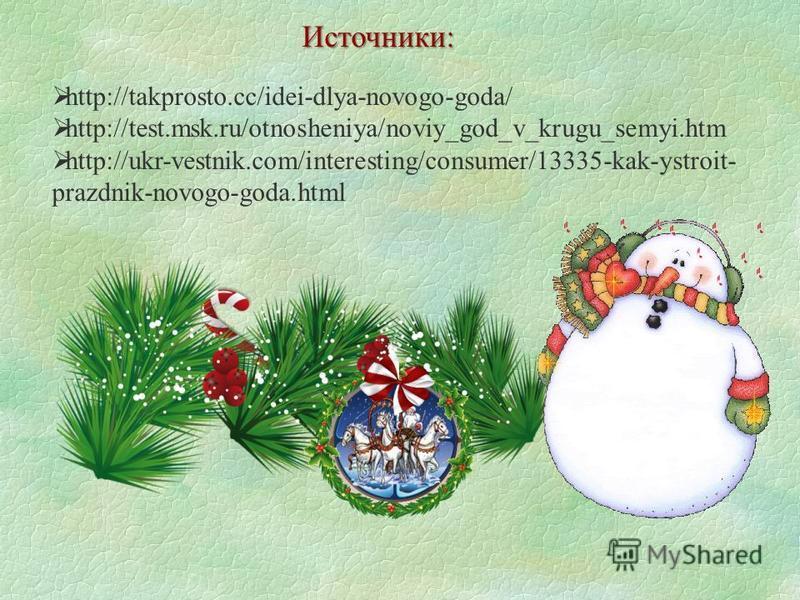 http://takprosto.cc/idei-dlya-novogo-goda/ http://test.msk.ru/otnosheniya/noviy_god_v_krugu_semyi.htm http://ukr-vestnik.com/interesting/consumer/13335-kak-ystroit- prazdnik-novogo-goda.html Источники: