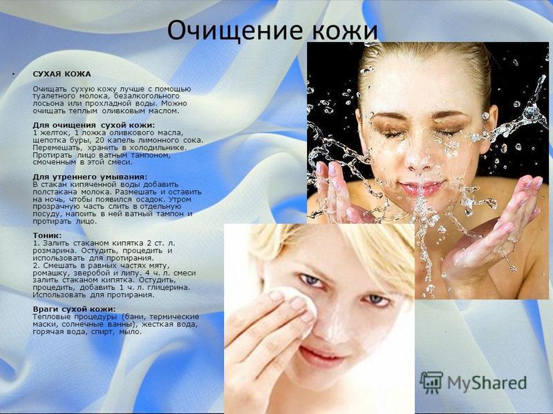 Очищение кожи СУХАЯ КОЖА Очищать сухую кожу лучше с помощью туалетного молока, безалкогольного лосьона или прохладной воды. Можно очищать теплым оливковым маслом. Для очищения сухой кожи: 1 желток, 1 ложка оливкового масла, щепотка буры, 20 капель ли