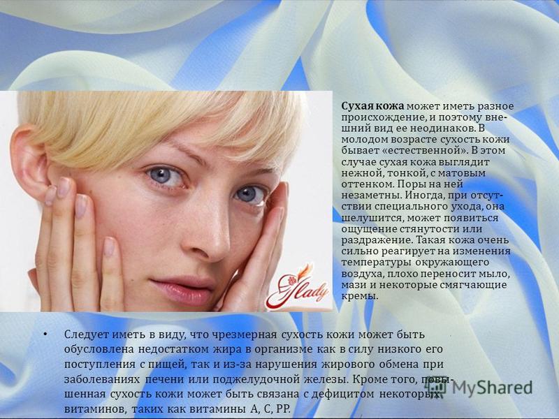 Сухая кожа может иметь разное происхождение, и поэтому вне шний вид ее неодинаков. В молодом возрасте сухость кожи бывает «естественной». В этом случае сухая кожа выглядит нежной, тонкой, с матовым оттенком. Поры на ней незаметны. Иногда, при отсут