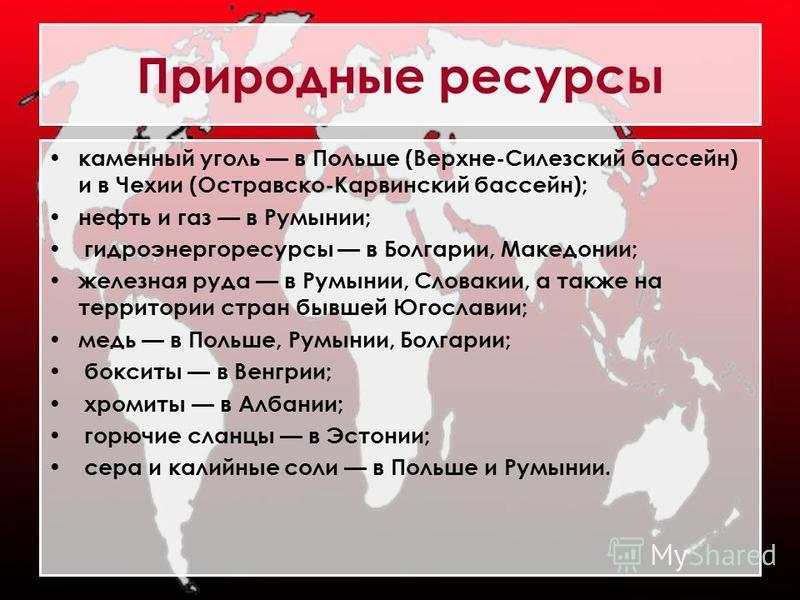 Природные ресурсы каменный уголь в Польше (Верхне-Силезский бассейн) и в Чехии (Остравско-Карвинский бассейн); нефть и газ в Румынии; гидроэнергоресурсы в Болгарии, Македонии; железная руда в Румынии, Словакии, а также на территории стран бывшей Югос
