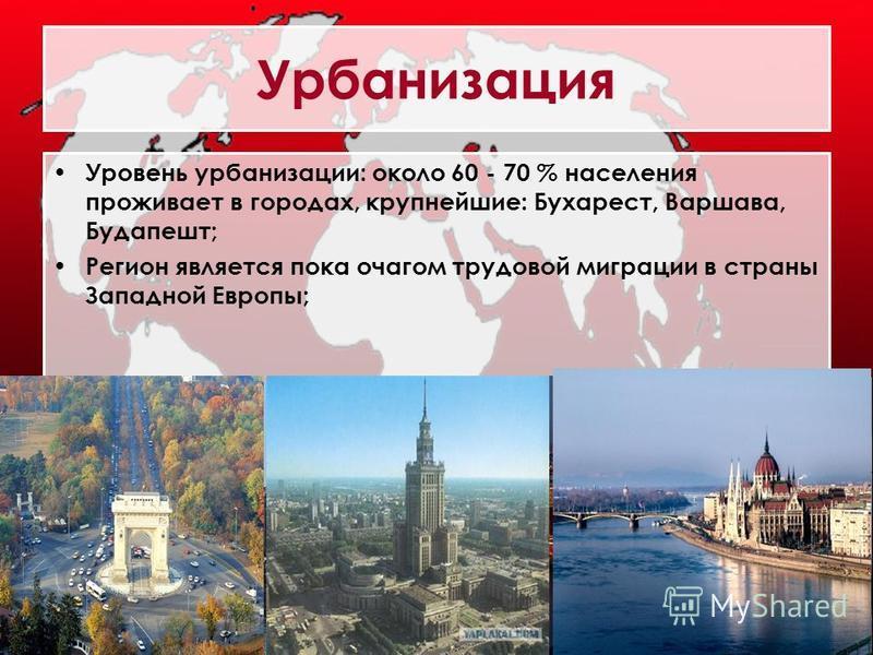 Урбанизация Уровень урбанизации: около 60 - 70 % населения проживает в городах, крупнейшие: Бухарест, Варшава, Будапешт; Регион является пока очагом трудовой миграции в страны Западной Европы;