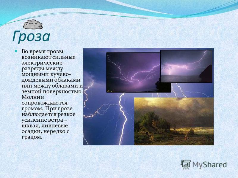 Гроза Во время грозы возникают сильные электрические разряды между мощными кучево- дождевыми облаками или между облаками и земной поверхностью. Молнии сопровождаются громом. При грозе наблюдается резкое усиление ветра – шквал, ливневые осадки, нередк