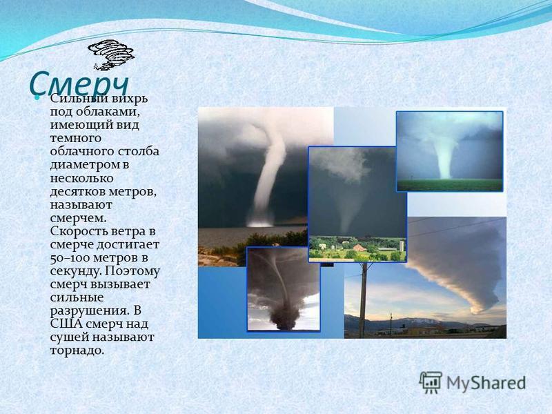 Смерч Сильный вихрь под облаками, имеющий вид темного облачного столба диаметром в несколько десятков метров, называют смерчем. Скорость ветра в смерче достигает 50–100 метров в секунду. Поэтому смерч вызывает сильные разрушения. В США смерч над суше