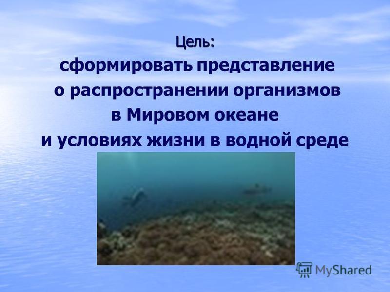 Цель: сформировать представление о распространении организмов в Мировом океане и условиях жизни в водной среде