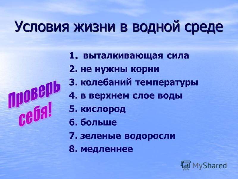 Условия жизни в водной среде. 1. выталкивающая сила 2. не нужны корни 3. колебаний температуры 4. в верхнем слое воды 5. кислород 6. больше 7. зеленые водоросли 8. медленнее