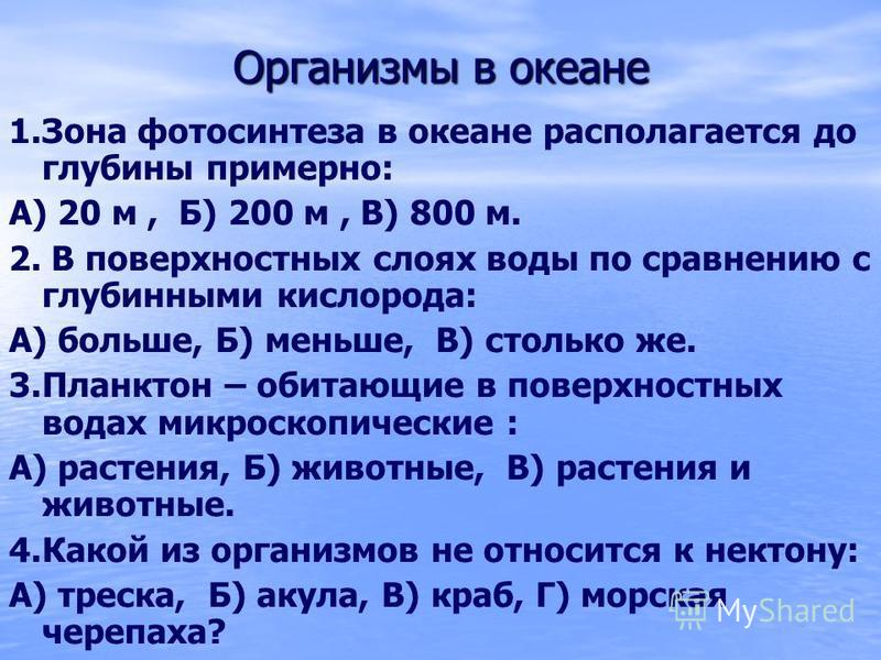 Организмы в океане 1. Зона фотосинтеза в океане располагается до глубины примерно: А) 20 м, Б) 200 м, В) 800 м. 2. В поверхностных слоях воды по сравнению с глубинными кислорода: А) больше, Б) меньше, В) столько же. 3. Планктон – обитающие в поверхно
