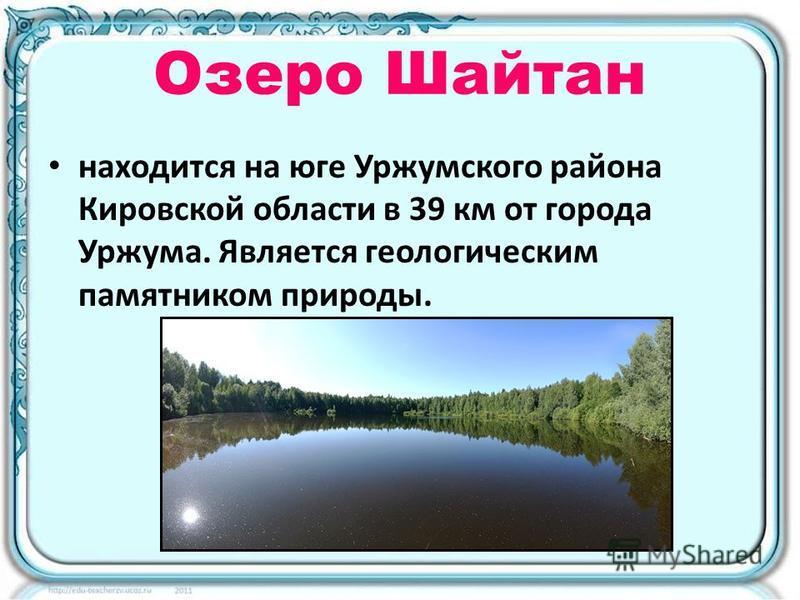 Озеро Шайтан находится на юге Уржумского района Кировской области в 39 км от города Уржума. Является геологическим памятником природы.