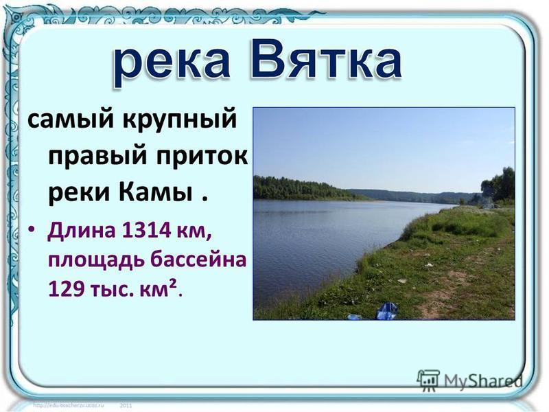 самый крупный правый приток реки Камы. Длина 1314 км, площадь бассейна 129 тыс. км².