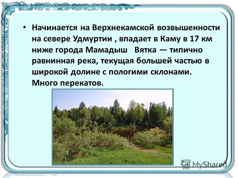 Начинается на Верхнекамской возвышенности на севере Удмуртии, впадает в Каму в 17 км ниже города Мамадыш Вятка типично равнинная река, текущая большей частью в широкой долине с пологими склонами. Много перекатов.