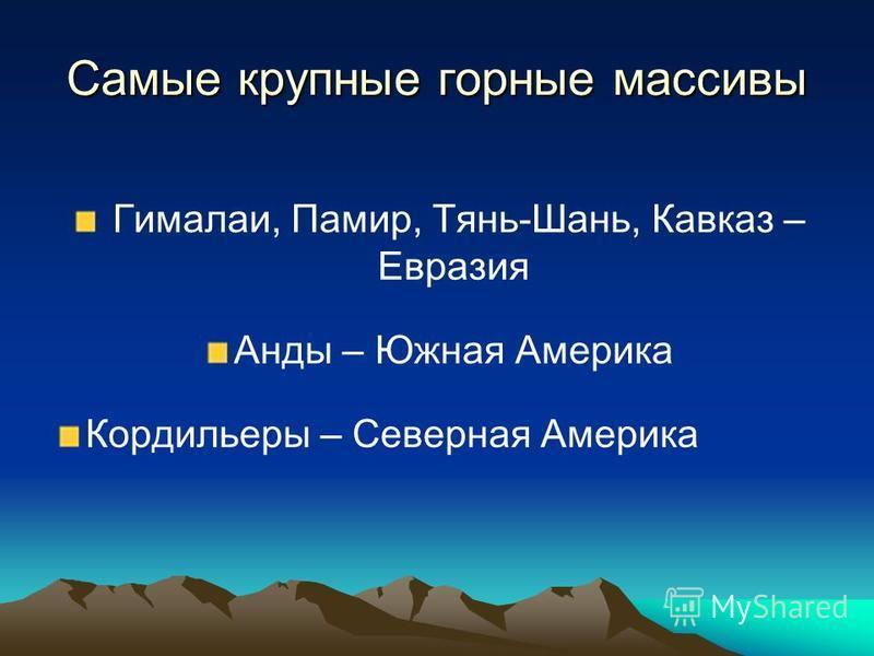 Самые крупные горные массивы Гималаи, Памир, Тянь-Шань, Кавказ – Евразия Анды – Южная Америка Кордильеры – Северная Америка