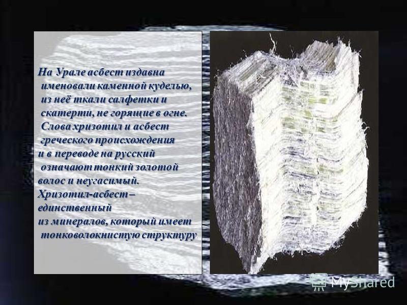 На Урале асбест издавна именовали каменной куделью, именовали каменной куделью, из неё ткали салфетки и из неё ткали салфетки и скатерти, не горящие в огне. скатерти, не горящие в огне. Слова хризотил и асбест Слова хризотил и асбест греческого проис