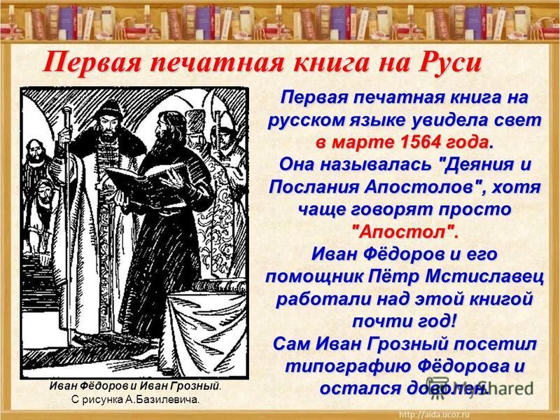 19 апреля 1563 года Иван Фёдоров, по царскому веленью, открыл в Москве первую на Руси печатню, то есть типографию, над устроением которой работал вместе с Петром Мстиславичем 10 лет Иван Фёдоров (Первопечатник) Моравов А. В.