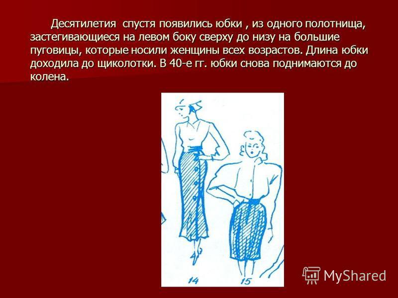 Десятилетия спустя появились юбки, из одного полотнища, застегивающиеся на левом боку сверху до низу на большие пуговицы, которые носили женщины всех возрастов. Длина юбки доходила до щиколотки. В 40-е гг. юбки снова поднимаются до колена. Десятилети