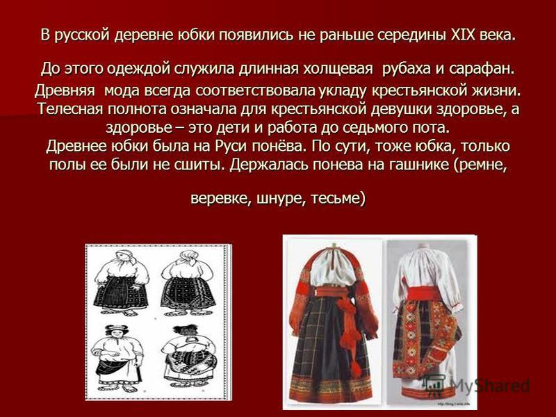 В русской деревне юбки появились не раньше середины XIX века. До этого одеждой служила длинная холщовая рубаха и сарафан. Древняя мода всегда соответствовала укладу крестьянской жизни. Телесная полнота означала для крестьянской девушки здоровье, а зд
