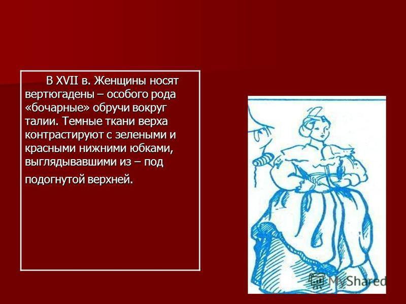 В XVII в. Женщины носят вертюгадены – особого рода «бочарные» обручи вокруг талии. Темные ткани верха контрастируют с зелеными и красными нижними юбками, выглядывавшими из – под подогнутой верхней. В XVII в. Женщины носят вертюгадены – особого рода «