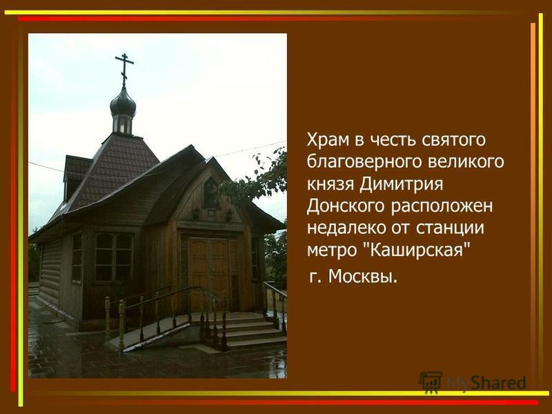 Храм в честь святого благоверного великого князя Димитрия Донского расположен недалеко от станции метро Каширская г. Москвы.