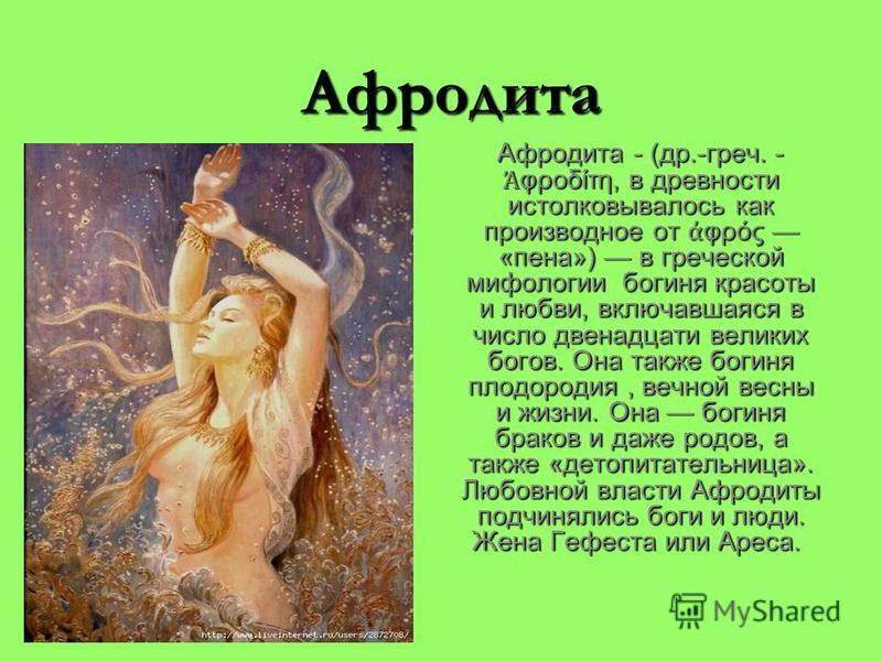 Афродита Афродита - (др.-греч. - φροδίτη, в древности истолковывалось как производное от φρός «пена») в греческой мифологии богиня красоты и любви, включавшаяся в число двенадцати великих богов. Она также богиня плодородия, вечной весны и жизни. Она