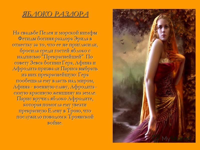 ЯБЛОКО РАЗДОРА На свадьбе Пелея и морской нимфы Фетиды богиня раздора Эрида в отместку за то, что ее не пригласили, бросила среди гостей яблоко с надписью