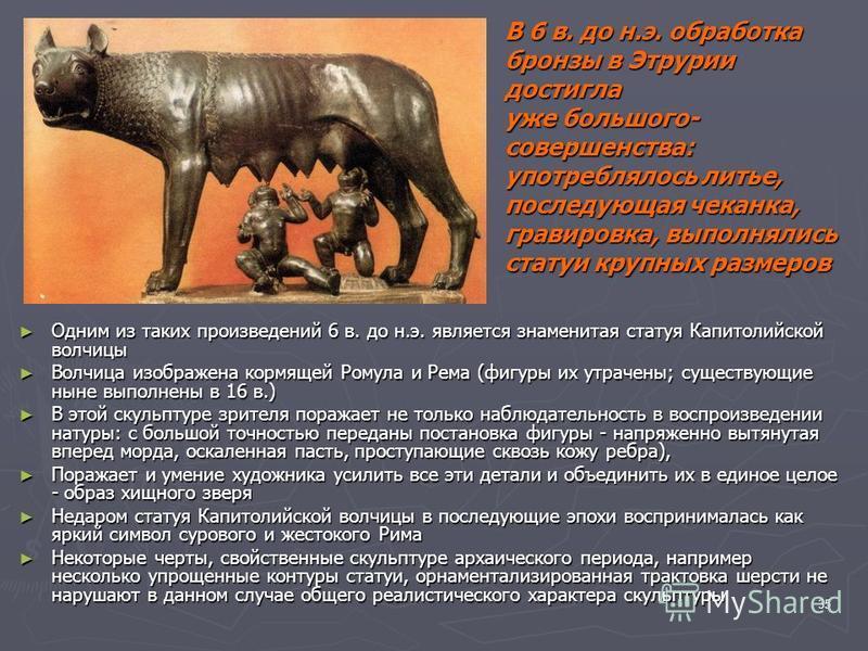 35 Одним из таких произведений 6 в. до н.э. является знаменитая статуя Капитолийской волчицы Одним из таких произведений 6 в. до н.э. является знаменитая статуя Капитолийской волчицы Волчица изображена кормящей Ромула и Рема (фигуры их утрачены; суще
