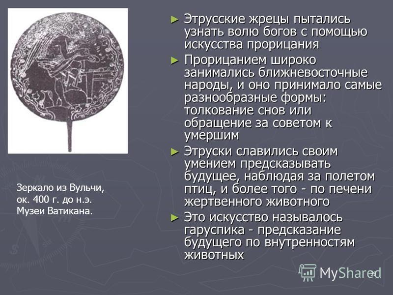 39 Этрусские жрецы пытались узнать волю богов с помощью искусства прорицания Этрусские жрецы пытались узнать волю богов с помощью искусства прорицания Прорицанием широко занимались ближневосточные народы, и оно принимало самые разнообразные формы: то