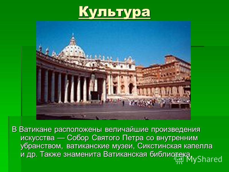 Культура В Ватикане расположены величайшие произведения искусства Собор Святого Петра со внутренним убранством, ватиканские музеи, Сикстинская капелла и др. Также знаменита Ватиканская библиотека.