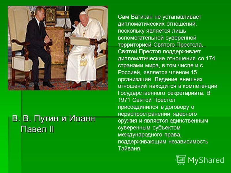 В. В. Путин и Иоанн Павел II Сам Ватикан не устанавливает дипломатических отношений, поскольку является лишь вспомогательной суверенной территорией Святого Престола. Святой Престол поддерживает дипломатические отношения со 174 странами мира, в том чи