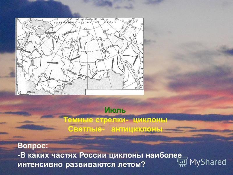 Июль Темнае стрелки- циклона Светлые- антициклона Вопрос: -В каких частях России циклона наиболее интенсивно развиваются летом?